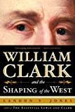 Jones, Landon Y.: William Clark And the Shaping of the West