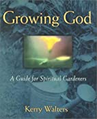 Growing God: A Guide for Spiritual Gardeners…