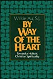 Au, Wilkie: By Way of the Heart: Toward a Holistic Christian Spirituality
