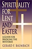 Baumbach, Gerard F.: Spirituality for Lent and Easter: A Guide for Bridging the Mysteries