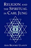 Ulanov, Ann Belford: Religion and the Spiritual in Carl Jung