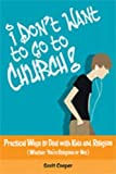 Cooper, Scott: I Don't Want to Go to Church!: Practical Ways to Deal With Kids And Religion (Whether You're Religious or Not)