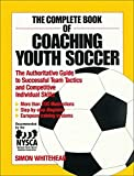 Whitehead, Simon: The Complete Book of Coaching Youth Soccer: The Authoritative Guide to Successful Team Tactics and Competitive Individual Skills