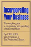 Kirk, John: Incorporating Your Business: The Complete Guide to Establishing and Operating a Small Corporation