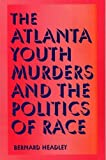 Headley, Bernard D.: The Atlanta Youth Murders and the Politics of Race