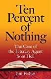 Fisher, Jim: Ten Percent of Nothing: The Case of the Literary Agent from Hell