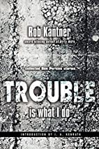 Trouble is What I Do by Robert Kantner