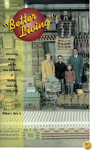 Better Living: Advertising, Media, and the New Vocabulary of Business Leadership, 1935-1955 (Media Topographies)