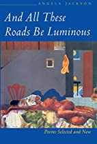 And All These Roads be Luminous: Poems…