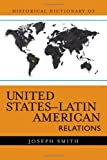 Smith, Joseph: Historical Dictionary of United States-Latin American Relations (Historical Dictionaries of Diplomacy and Foreign Relations)