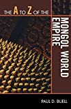 Buell, Paul D.: The A to Z of the Mongol World Empire (The A to Z Guide Series)