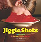 Jiggle Shots: 75 Recipes to Get the Party…