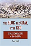 Hatch, Thom: The Blue, the Gray, & the Red: Indian Campaigns of the Civil War