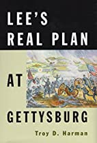 Lee's Real Plan at Gettysburg by Troy D.…