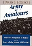 Longacre, Edward G.: Army of Amateurs : General Benjamin F Butler and the Army of the James, 1863-1865