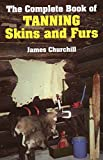 Churchill, James E.: The Complete Book of Tanning Skins and Furs