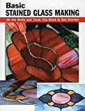Johnston, Michael: Basic Stained Glass Making: All the Skills and Tools You Need to Get Started