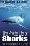 Bright, Michael: The Private Life of Sharks: The Truth Behind the Myth