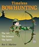 Marlow, Roy S.: Timeless Bowhunting: The Art, The Science, & The Spirit