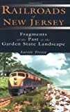 Treese, Lorett: Railroads of New Jersey: Fragments of the Past in the Seashore Landscape