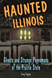 Taylor, Troy: Haunted Illinois: Ghosts and Strange Phenomena of the Prairie State (Haunted Series)