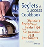 Bauer, Michael: The Secrets of Success Cookbook : Signature Recipes and Insider Tips from San Francisco&#39;s Best Restaurants
