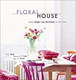 Bird, Julia: Floral House: Simple Designs and Decorations for the Home