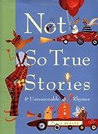 Not So True Stories and Unreasonable Rhymes…