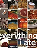 Shaw, Tucker: Everything I Ate: A Year in the Life of My Mouth