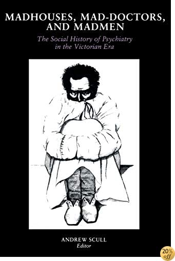 Madhouses, Mad-Doctors, and Madmen: The Social History of Psychiatry in the Victorian Era