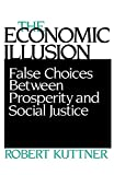 Kuttner, Robert: The Economic Illusion: False Choices Between Prosperity and Social Justice