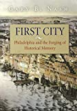 Nash, Gary B.: First City: Philadelphia And the Forging of Historical Memory
