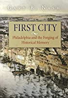 First City: Philadelphia and the Forging of…