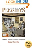 Consuming Pleasures: Intellectuals and Popular Culture in the Postwar World (The Arts and Intellectual Life in Modern America)