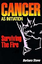 Cancer as Initiation: Surviving the Fire…