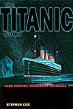 Cox, Stephen: The Titanic Story: Hard Choices, Dangerous Decisions