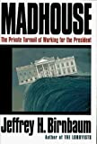 Birnbaum, Jeffrey H.: Madhouse : The Private Turmoil of Working for the President