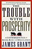 James Grant: The Trouble With Prosperity: A Contrarian's Tale of Boom, Bust, and Speculation