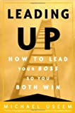 Michael Useem: Leading Up: How to Lead Your Boss So You Both Win
