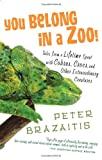 Peter Brazaitis: You Belong in a Zoo!: Tales from a Lifetime Spent with Cobras, Crocs, and Other Extraordinary Creatures
