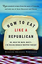 How to Eat Like a Republican: Or, Hold the…