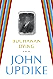 Updike, John: Buchanan Dying: A Play