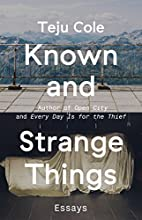 Known and Strange Things: Essays by Teju…