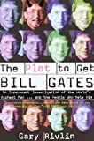 Rivlin, Gary: Plot to Get Bill Gates: An Irreverent Investigation of the World&#39;s Richest Man ... and the People Who Hate Him