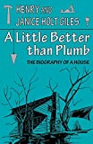 Giles, Henry: A Little Better Than Plumb: The Biography of a House