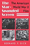 Dick, Bernard F.: The Star-Spangled Screen: The American World War II Film