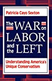 Sexton, Patricia Cayo: The War on Labor and the Left: Understanding America&#39;s Unique Conservatism