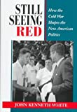 White, John Kenneth: Still Seeing Red: How the Old Cold War Shapes the New American Politics