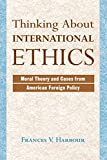 Harbour, Frances V.: Thinking About International Ethics: Moral Theory and Cases from American Foreign Policy