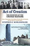 Schlesinger, Stephen C.: Act Of Creation: The Founding of the United Nations  A Story of Superpowers, Secret Agents, Wartime Allies and Enemies, and Their Quest for a Peaceful World